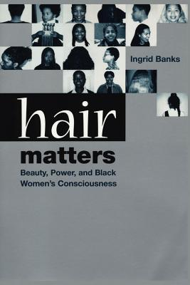 Hair Matters: Beauty, Power and Black Women's Consciouness