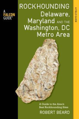 Rockhounding Delaware, Maryland, and the Washington, DC Metro Area: A Guide to the Areas' Best Rockhounding Sites