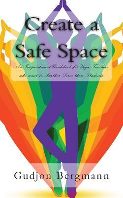 Create a Safe Space: An Inspirational Guidebook for Yoga Teachers who want to Further Serve their Students