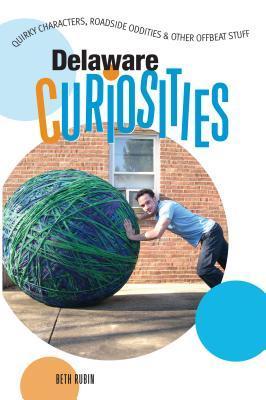 Delaware Curiosities: Quirky Characters, Roadside Oddities & Other Offbeat Stuff