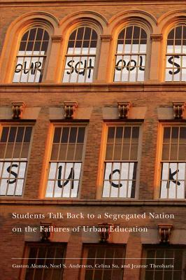 Our Schools Suck: Students Talk Back to a Segregated Nation on the Failures of Urban Education