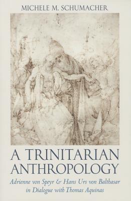 A Trinitarian Anthropology: Adrienne Von Speyr & Hans Urs Von Balthasar in Dialogue with Thomas Aquinas