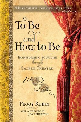 To Be and How to Be: Transforming Your Life Through the Nine Powers of Sacred Theatre: Transforming Your Life Through the Nine Powers of Sacred Theatre