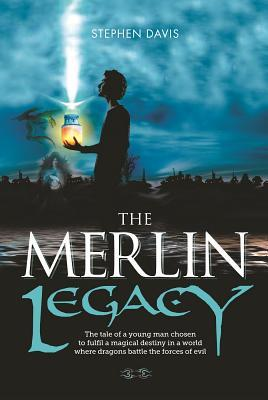 The Merlin Legacy: The Tale of a Young Man Chosen to Fulfill a Magical Destiny in a World Where Dragons Battle the Forces of Evil