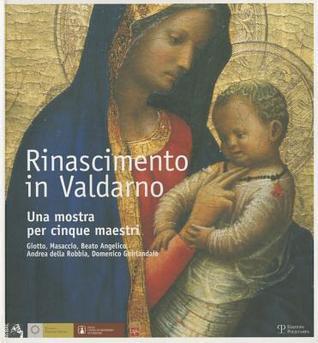 Rinascimento in Valdarno: Una Mostra Per Cinque Maestri. Giotto, Masaccio, Beato Angelico, Andrea Della Robbia, Domenico Ghirlandaio