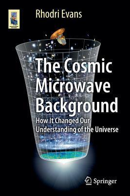 The Cosmic Microwave Background: How It Changed Our Understanding of the Universe