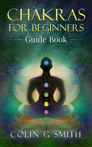 Chakras for Beginners Guide Book: How to Master Chakra Meditation, Chakra Healing & Chakra Balancing
