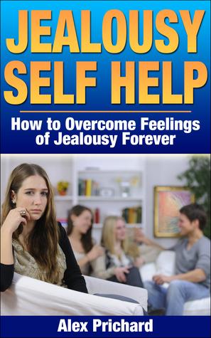 Jealousy Self Help: How to Overcome Feelings of Jealousy Forever (Self Help, Self Help Books)