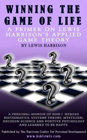 Winning at the Game of Life:: A Primer on Lewis Harrison's Applied Game Theory (Ask Lewis Book 1)