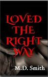 Loved the Right Way by M.D.  Smith