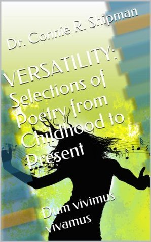 VERSATILITY: Selections of Poetry from Childhood to Present: Dum vivimus vivamus