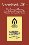 Assembled, 2014: Select Sermons and Lectures from the General Assembly of the Unitarian Universalist Association