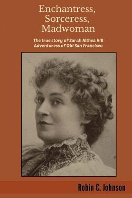 Enchantress, Sorceress, Madwoman: The True Story of Sarah Althea Hill, Adventuress of Old San Francisco