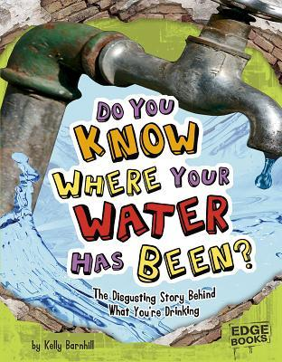 Do You Know Where Your Water Has Been?: The Disgusting Story Behind What Your're Drinking