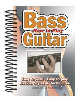How to Play Bass Guitar: Easy to Read, Easy to Play; Basics, Styles & Techniques