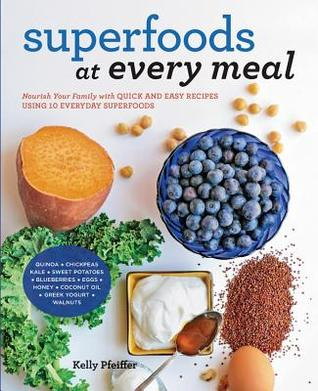 Descargar Superfoods at every meal: nourish your family with quick and easy recipes using 10 everyday superfoods: * quinoa * chickpeas * kale * sweet potatoes * blueberries * eggs * honey * coconut oil * greek yogurt * walnuts epub gratis online Kelly Pfeiffer