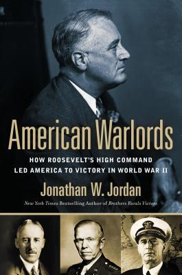 American Warlords: How Roosevelt's High Command Led America to Victory in World War II