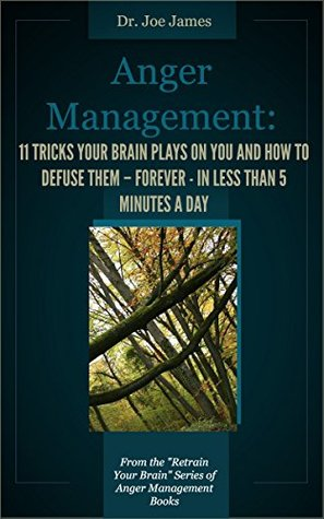 Anger Management: 11 Tricks Your Brain Plays On You And How to Defuse Them - Forever - in Less Than 5 Minutes a Day (Retrain Your Brain Series of Anger Management Book 2)