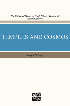 Temple and Cosmos: Beyond This Ignorant Present (The Collected Works of Hugh Nibley, Volume 12)
