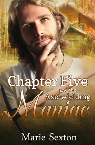 Chapter Five and the Axe-Wielding Maniac by Marie Sexton