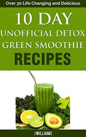 10 Day Unofficial Detox Green Smoothie Recipe Book: Over 30 Life Changing and Delicious Recipes
