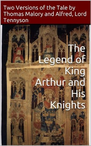 The Legend of King Arthur and His Knights: Two Versions of the Tale by Thomas Malory and Alfred, Lord Tennyson