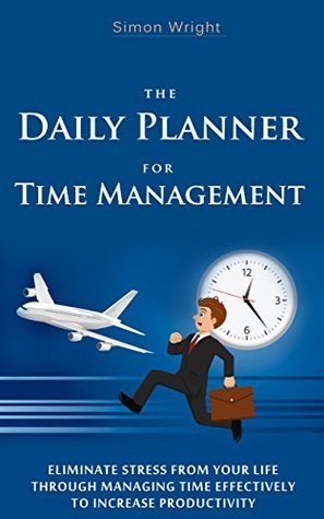 The Daily Planner For Time Management: Eliminate Stress From Your Life Through Managing Time Effectively To Increase Productivity