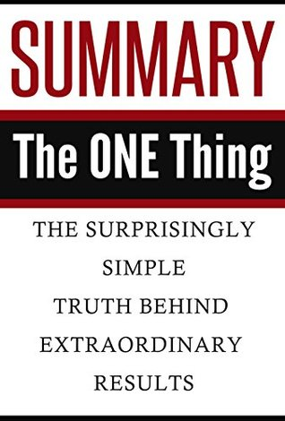 Summary: The ONE Thing: The Surprisingly Simple Truth Behind Extraordinary Results