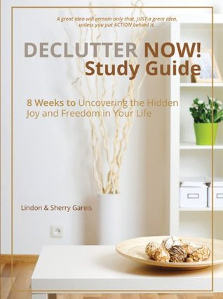 Declutter Now! Study Guide: 8 Weeks to Uncovering the Hidden Joy and Freedom in Your Life