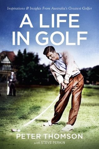 A Life In Golf: Inspirations & Insights From Australia's Greatest Golfer