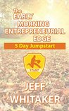 The Early Morning Entrepreneurial Edge - 5 Day Jumpstart: An entrepreneurs proven, practical guide to turn dreams and ideas into reality.