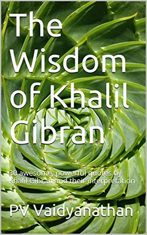 The Wisdom of Khalil Gibran: 40 awesome, powerful quotes by Khalil Gibran and their interpretation