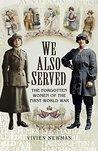 We Also Served: The Forgotten Women of the First World War