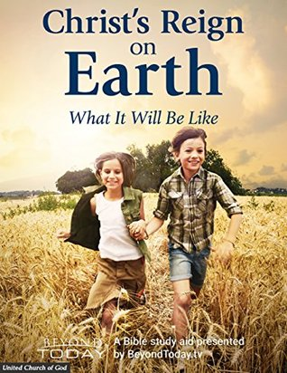 Christ's Reign On Earth: What It Will Be Like - A Bible Study Aid Presented By BeyondToday.tv