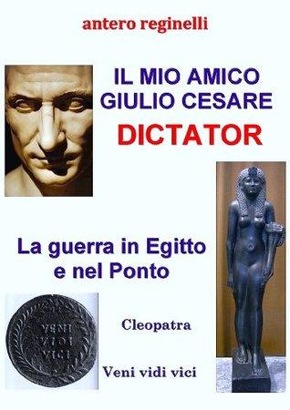 Il mio amico Giulio Cesare. Dictator. La guerra in Egitto e nel Ponto. Cleopatra. Veni, vidi, vici