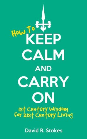 How to Keep Calm and Carry On: 1st Century Wisdom for 21st Century Living