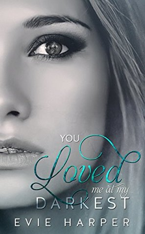 You Loved Me At My Darkest (You Loved Me, #1) by Evie Harper