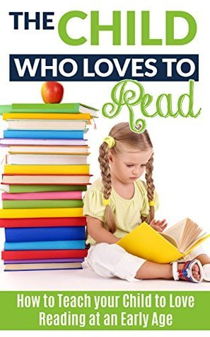 The Child Who Loves to Read: How to Teach Your Child to Love Reading at an Early Age