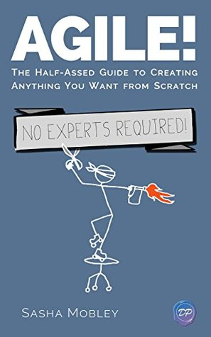 Agile!: The Half-Assed Guide To Creating Anything You Want From Scratch. No Experts Required!