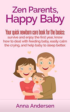 Zen Parents, Happy Baby: Your Quick Newborn Care Book For The Basics: Survive and Enjoy The First Year, Know How to Deal With Feeding Baby, Easily Calm ... Baby to Sleep Better (Zen Parent Guide 1)