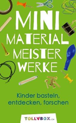 Mini Material Meisterwerke: Kinder basteln, entdecken, forschen!