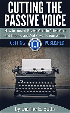 Cutting the Passive Voice: How to Convert Passive Voice to Active Voice to Improve and Add Power to Your Writing