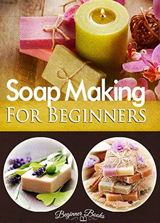 Soap Making: Soap Making for Beginners: The Basics of Making Soap at Home for Beginners (Soap Making - Soap Making for Beginners - Soap Making Books - Soap Making Recipes - Soap Making Recipes)