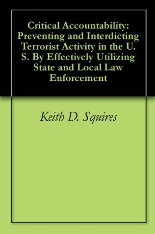 Critical Accountability: Preventing and Interdicting Terrorist Activity in the U.S. By Effectively Utilizing State and Local Law Enforcement