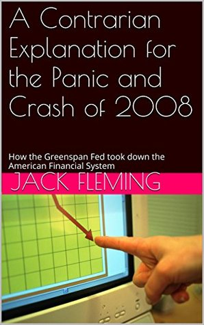 A Contrarian Explanation for the Panic and Crash of 2008: How the Greenspan Fed took down the American Financial System
