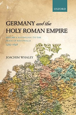 Germany and the Holy Roman Empire: Volume I: Maximilian I to the Peace of Westphalia, 1493-1648: Volume 1