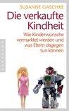 Die verkaufte Kindheit: Wie Kinderwünsche vermarktet werden und was Eltern dagegen tun können (German Edition)