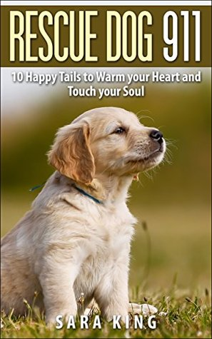 Rescue Dog 911: 10 Happy Tails to Warm Your Heart and Touch Your Soul