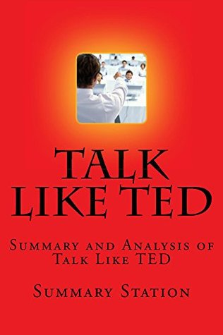 Talk Like TED: Summary and Analysis of Talk Like Ted: The 9 Public-Speaking Secrets of the World's Top Minds by Carmine Gallo