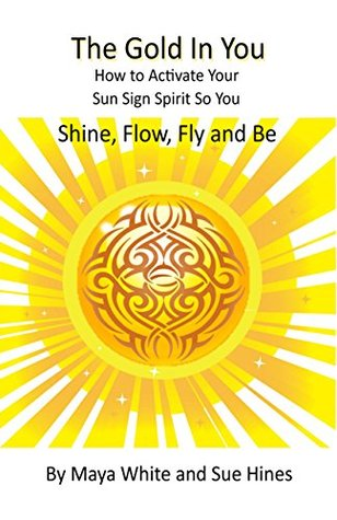The Gold In You: How to Activate Your Sun Sign Spirit So You Shine, Flow, Fly and Be